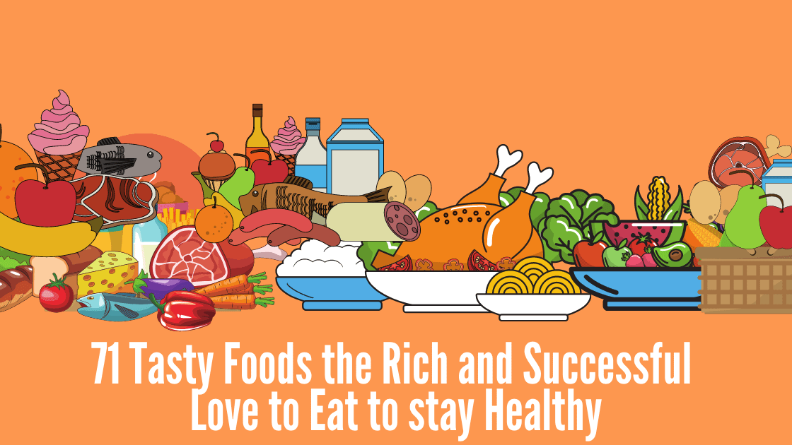 71 Tasty Foods the Rich and Successful Love to Eat to stay Healthy